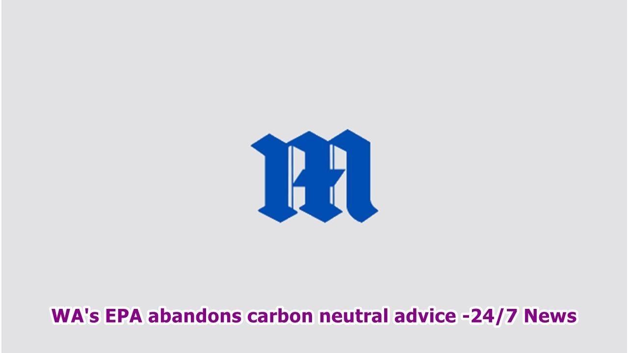 WA's EPA abandons carbon neutral advice -24/7 News